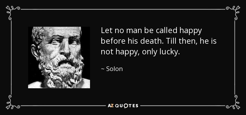 Let no man be called happy before his death. Till then, he is not happy, only lucky. - Solon