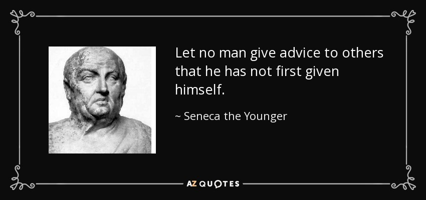 Let no man give advice to others that he has not first given himself. - Seneca the Younger