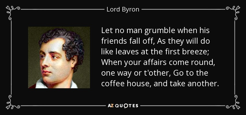 Let no man grumble when his friends fall off, As they will do like leaves at the first breeze; When your affairs come round, one way or t'other, Go to the coffee house, and take another. - Lord Byron