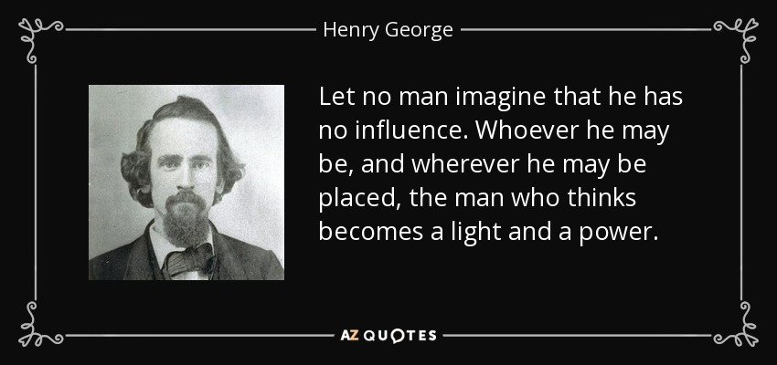 Let no man imagine that he has no influence. Whoever he may be, and wherever he may be placed, the man who thinks becomes a light and a power. - Henry George