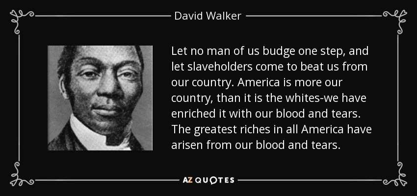 Let no man of us budge one step, and let slaveholders come to beat us from our country. America is more our country, than it is the whites-we have enriched it with our blood and tears. The greatest riches in all America have arisen from our blood and tears. - David Walker