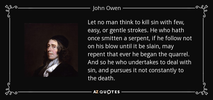 John Owen quote: Let no man think to kill sin with few, easy...
