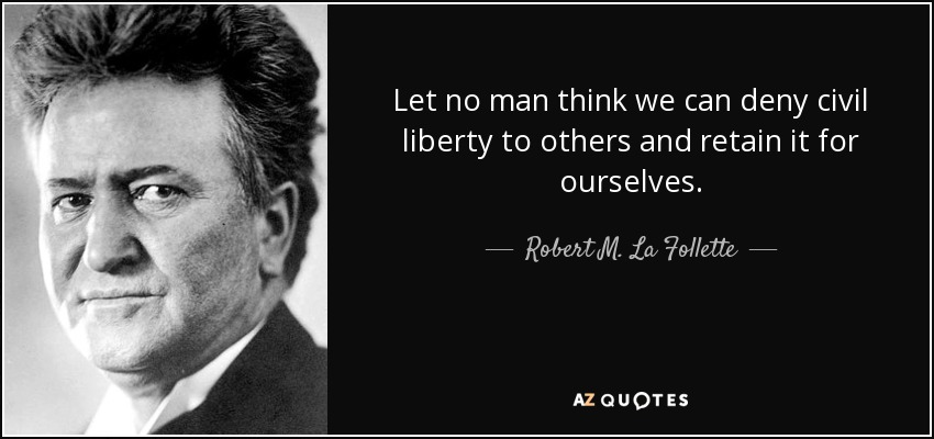 Let no man think we can deny civil liberty to others and retain it for ourselves. - Robert M. La Follette, Sr.