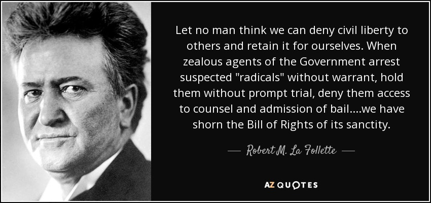 Let no man think we can deny civil liberty to others and retain it for ourselves. When zealous agents of the Government arrest suspected