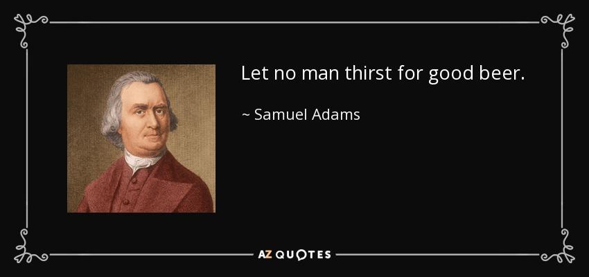 Let no man thirst for good beer. - Samuel Adams