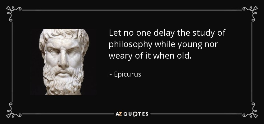 Let no one delay the study of philosophy while young nor weary of it when old. - Epicurus
