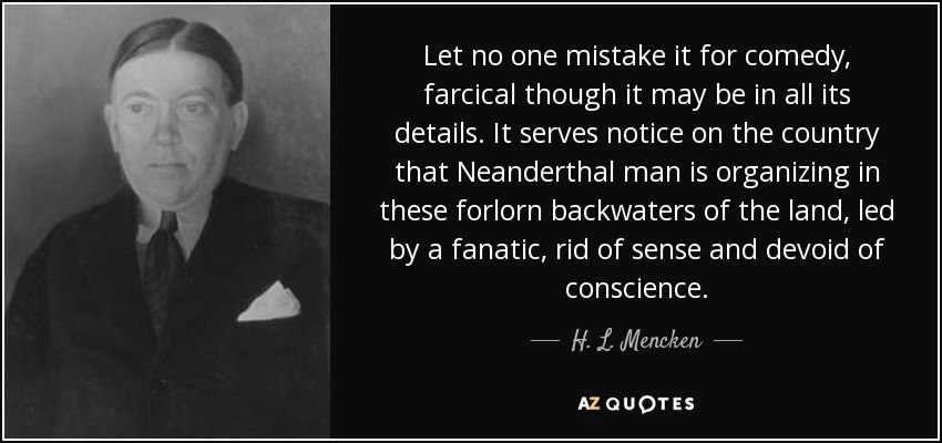 Let no one mistake it for comedy, farcical though it may be in all its details. It serves notice on the country that Neanderthal man is organizing in these forlorn backwaters of the land, led by a fanatic, rid of sense and devoid of conscience. - H. L. Mencken