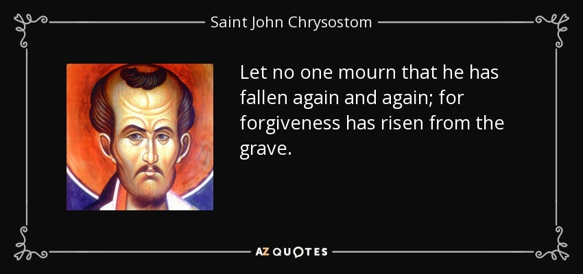 Let no one mourn that he has fallen again and again; for forgiveness has risen from the grave. - Saint John Chrysostom
