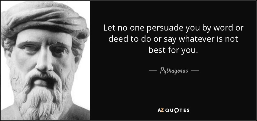 Let no one persuade you by word or deed to do or say whatever is not best for you. - Pythagoras