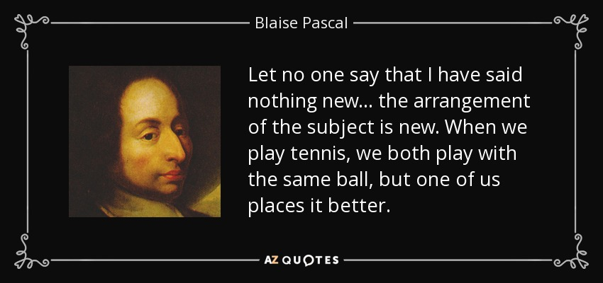 Let no one say that I have said nothing new... the arrangement of the subject is new. When we play tennis, we both play with the same ball, but one of us places it better. - Blaise Pascal