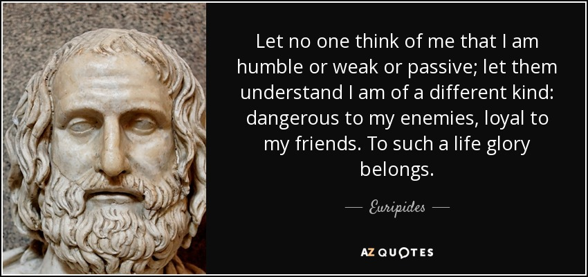 Let no one think of me that I am humble or weak or passive; let them understand I am of a different kind: dangerous to my enemies, loyal to my friends. To such a life glory belongs. - Euripides