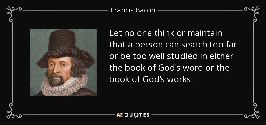 Let no one think or maintain that a person can search too far or be too well studied in either the book of God's word or the book of God's works. - Francis Bacon