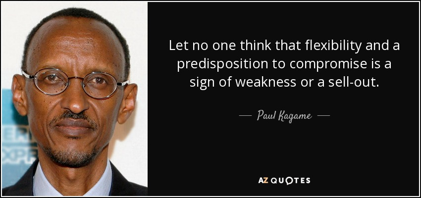 Let no one think that flexibility and a predisposition to compromise is a sign of weakness or a sell-out. - Paul Kagame
