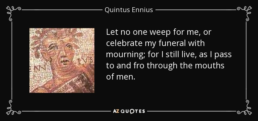 Let no one weep for me, or celebrate my funeral with mourning; for I still live, as I pass to and fro through the mouths of men. - Quintus Ennius