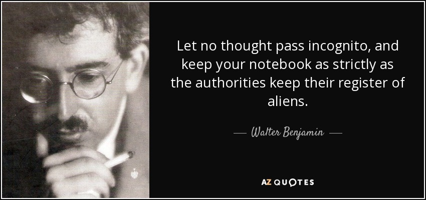 Let no thought pass incognito, and keep your notebook as strictly as the authorities keep their register of aliens. - Walter Benjamin