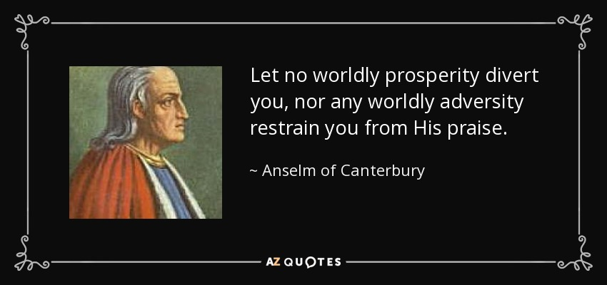 Let no worldly prosperity divert you, nor any worldly adversity restrain you from His praise. - Anselm of Canterbury