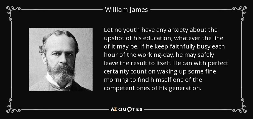 Let no youth have any anxiety about the upshot of his education, whatever the line of it may be. If he keep faithfully busy each hour of the working-day, he may safely leave the result to itself. He can with perfect certainty count on waking up some fine morning to find himself one of the competent ones of his generation. - William James