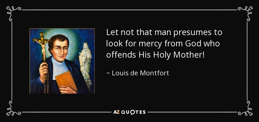 Let not that man presumes to look for mercy from God who offends His Holy Mother! - Louis de Montfort