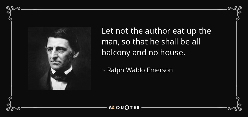 Let not the author eat up the man, so that he shall be all balcony and no house. - Ralph Waldo Emerson