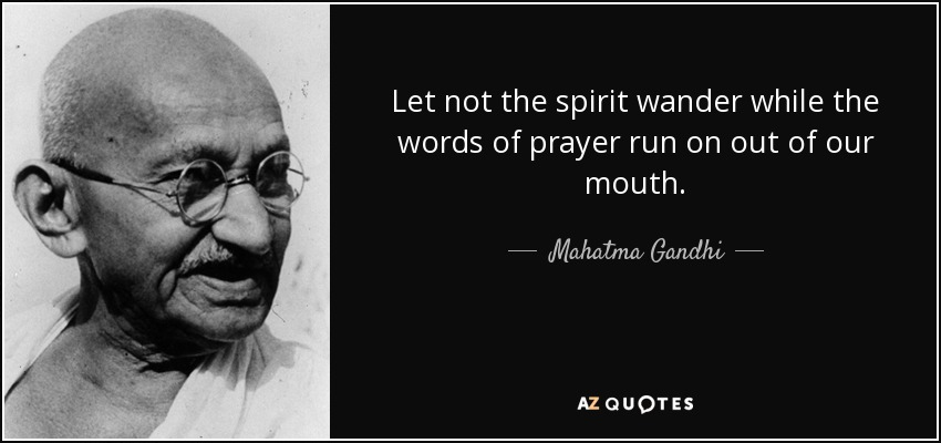 Let not the spirit wander while the words of prayer run on out of our mouth. - Mahatma Gandhi