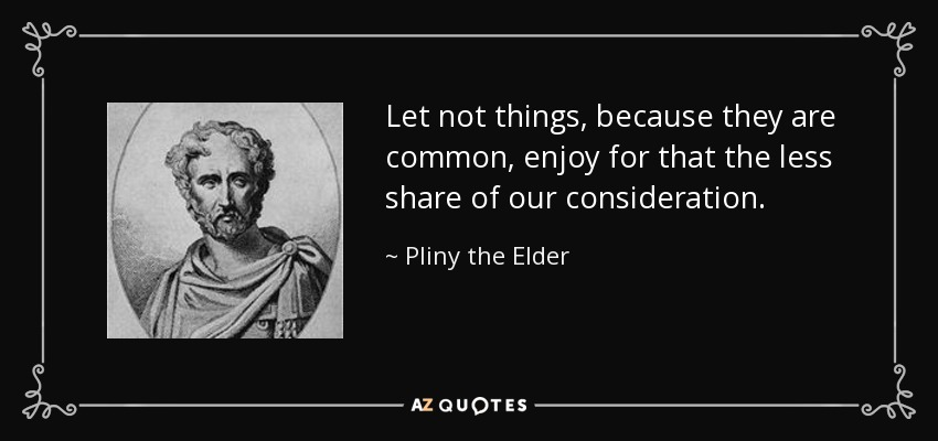 Let not things, because they are common, enjoy for that the less share of our consideration. - Pliny the Elder