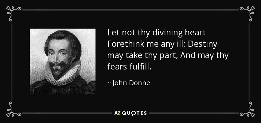 Let not thy divining heart Forethink me any ill; Destiny may take thy part, And may thy fears fulfill. - John Donne