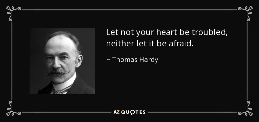 Let not your heart be troubled, neither let it be afraid. - Thomas Hardy