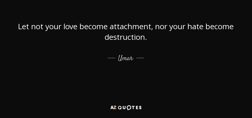 Let not your love become attachment, nor your hate become destruction. - Umar