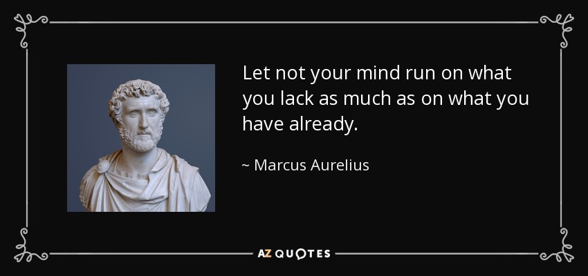 Let not your mind run on what you lack as much as on what you have already. - Marcus Aurelius