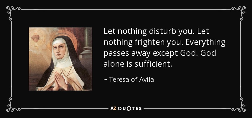 Let nothing disturb you. Let nothing frighten you. Everything passes away except God. God alone is sufficient. - Teresa of Avila