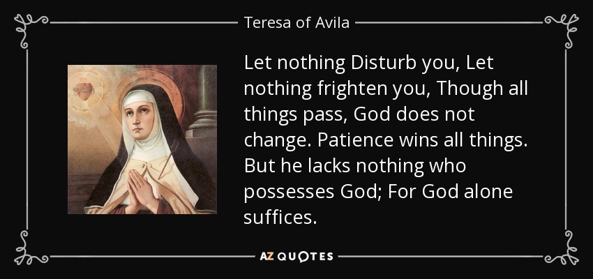 Let nothing Disturb you, Let nothing frighten you, Though all things pass, God does not change. Patience wins all things. But he lacks nothing who possesses God; For God alone suffices. - Teresa of Avila