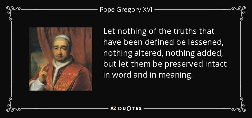 Let nothing of the truths that have been defined be lessened, nothing altered, nothing added, but let them be preserved intact in word and in meaning. - Pope Gregory XVI