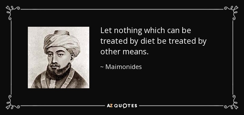 Let nothing which can be treated by diet be treated by other means. - Maimonides