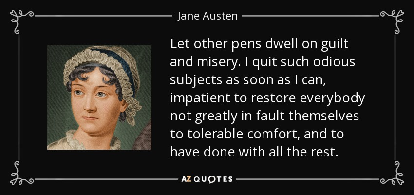 Let other pens dwell on guilt and misery. I quit such odious subjects as soon as I can, impatient to restore everybody not greatly in fault themselves to tolerable comfort, and to have done with all the rest. - Jane Austen
