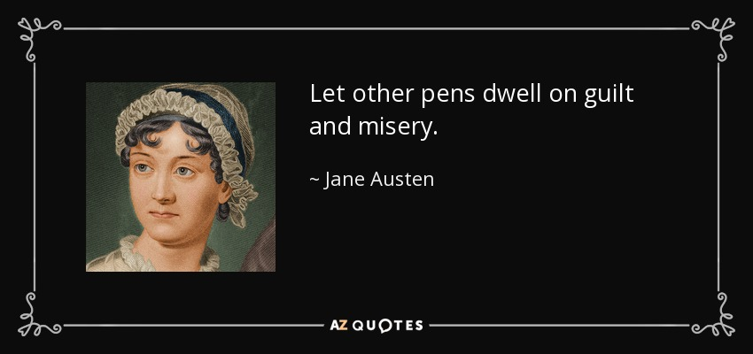 Let other pens dwell on guilt and misery. - Jane Austen