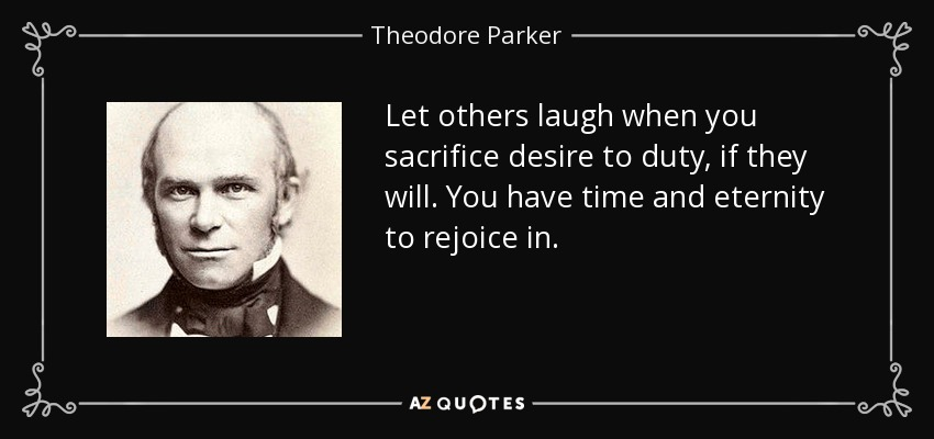 Let others laugh when you sacrifice desire to duty, if they will. You have time and eternity to rejoice in. - Theodore Parker