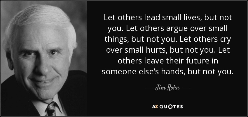 Let others lead small lives, but not you. Let others argue over small things, but not you. Let others cry over small hurts, but not you. Let others leave their future in someone else's hands, but not you. - Jim Rohn