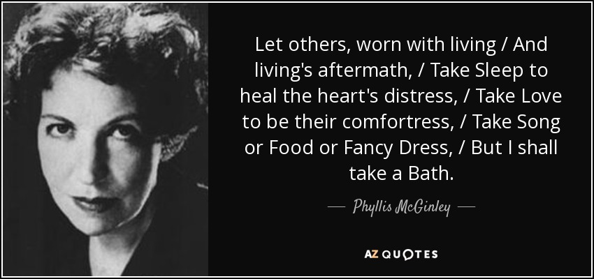 Let others, worn with living / And living's aftermath, / Take Sleep to heal the heart's distress, / Take Love to be their comfortress, / Take Song or Food or Fancy Dress, / But I shall take a Bath. - Phyllis McGinley