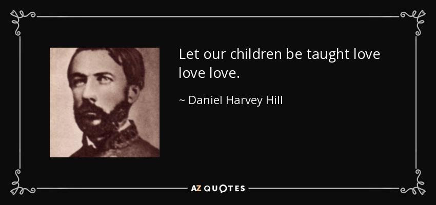 Let our children be taught love love love. - Daniel Harvey Hill