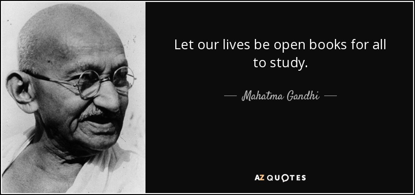 Let our lives be open books for all to study. - Mahatma Gandhi