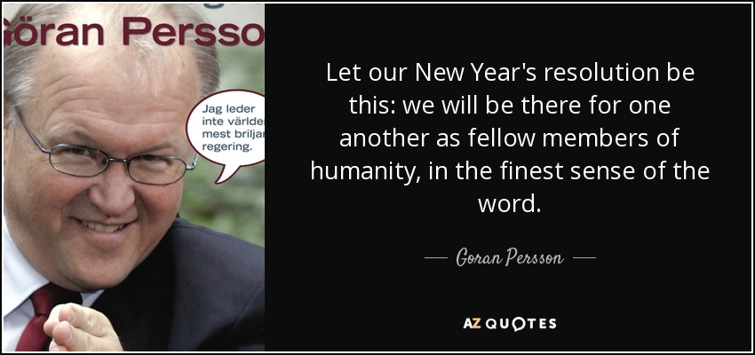 Let our New Year's resolution be this: we will be there for one another as fellow members of humanity, in the finest sense of the word. - Goran Persson
