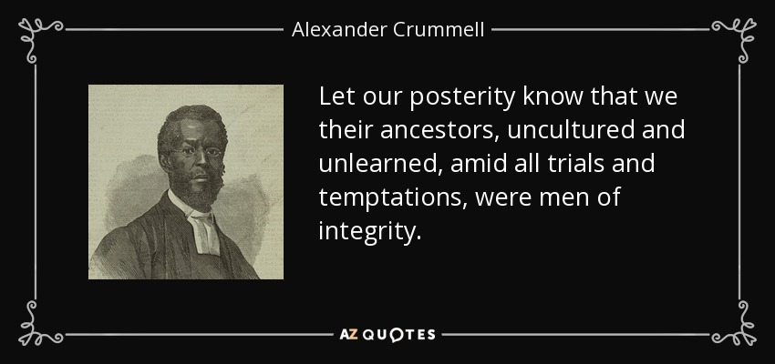 Let our posterity know that we their ancestors, uncultured and unlearned, amid all trials and temptations, were men of integrity. - Alexander Crummell