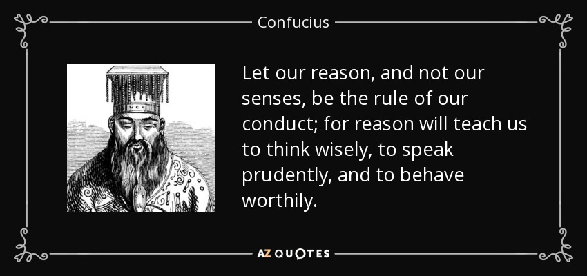 Let our reason, and not our senses, be the rule of our conduct; for reason will teach us to think wisely, to speak prudently, and to behave worthily. - Confucius