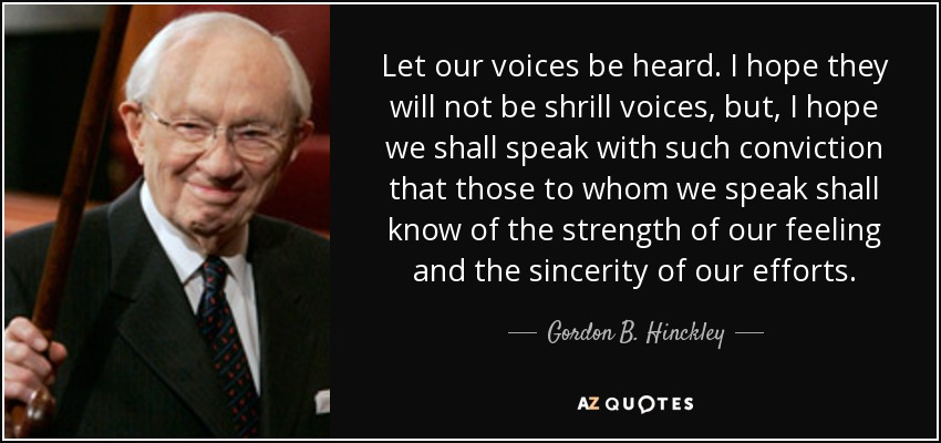 Let our voices be heard. I hope they will not be shrill voices, but, I hope we shall speak with such conviction that those to whom we speak shall know of the strength of our feeling and the sincerity of our efforts. - Gordon B. Hinckley