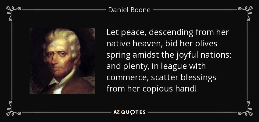 Let peace, descending from her native heaven, bid her olives spring amidst the joyful nations; and plenty, in league with commerce, scatter blessings from her copious hand! - Daniel Boone
