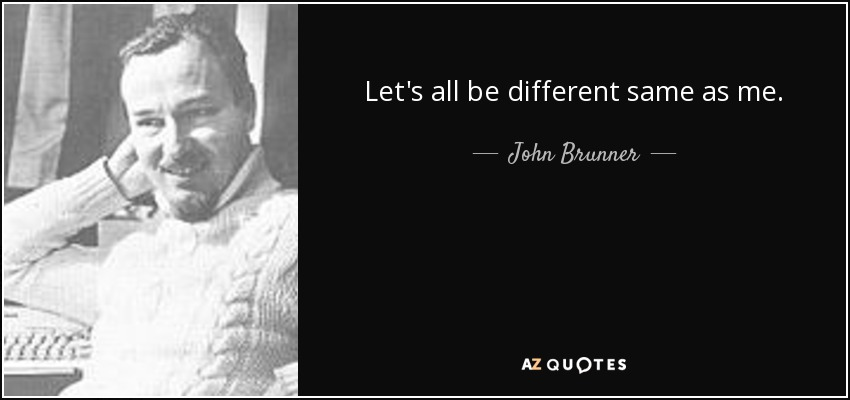 Let's all be different same as me. - John Brunner