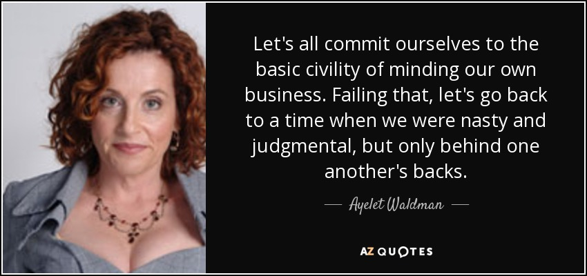 Let's all commit ourselves to the basic civility of minding our own business. Failing that, let's go back to a time when we were nasty and judgmental, but only behind one another's backs. - Ayelet Waldman