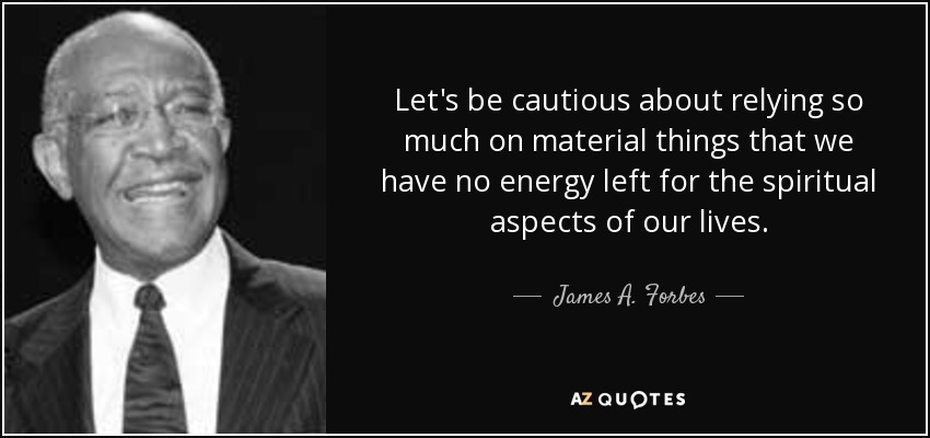 Let's be cautious about relying so much on material things that we have no energy left for the spiritual aspects of our lives. - James A. Forbes