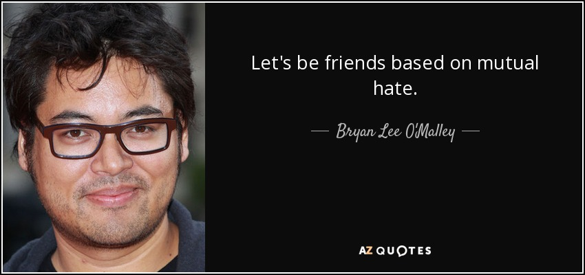 Let's be friends based on mutual hate. - Bryan Lee O'Malley
