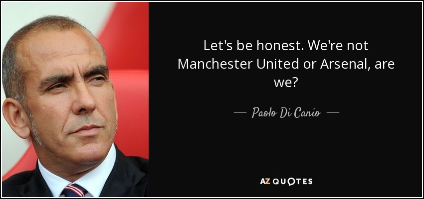 Let's be honest. We're not Manchester United or Arsenal, are we? - Paolo Di Canio